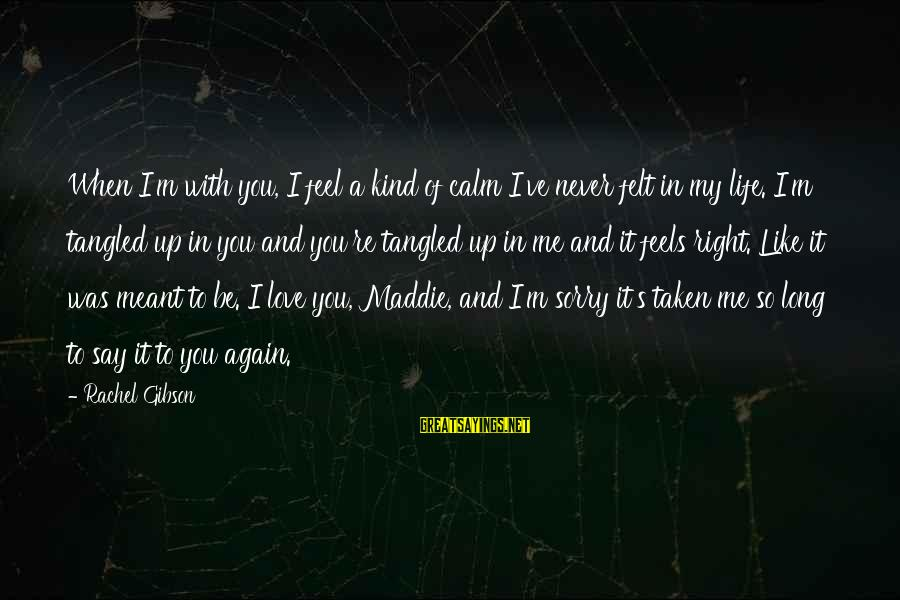 I Say Sorry Sayings By Rachel Gibson: When I'm with you, I feel a kind of calm I've never felt in my