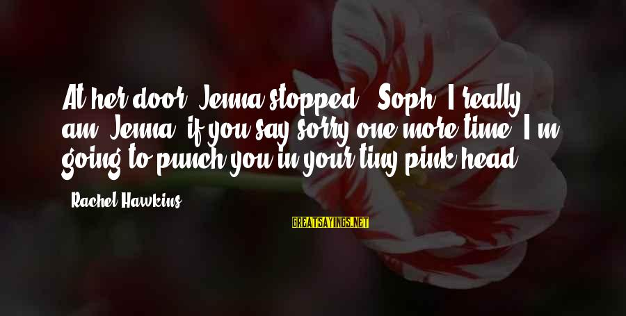 """I Say Sorry Sayings By Rachel Hawkins: At her door, Jenna stopped. """"Soph, I really am""""""""Jenna, if you say sorry one more"""