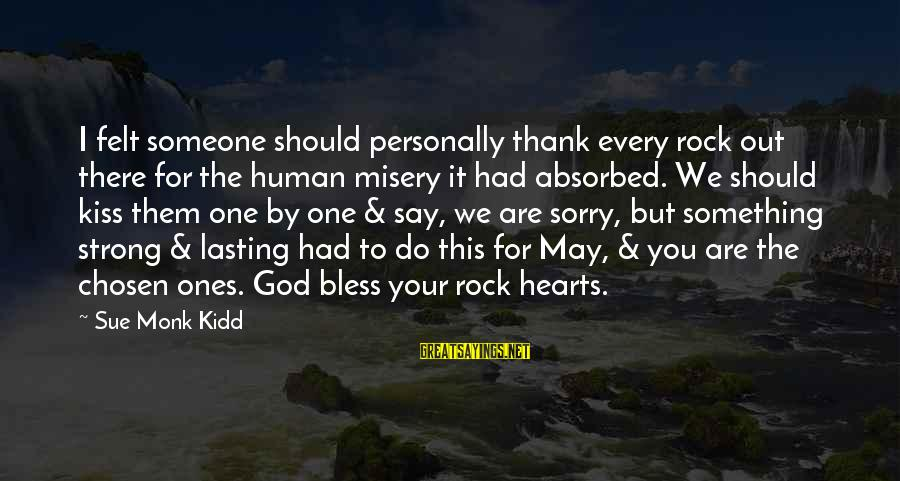I Say Sorry Sayings By Sue Monk Kidd: I felt someone should personally thank every rock out there for the human misery it
