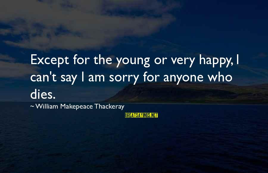 I Say Sorry Sayings By William Makepeace Thackeray: Except for the young or very happy, I can't say I am sorry for anyone