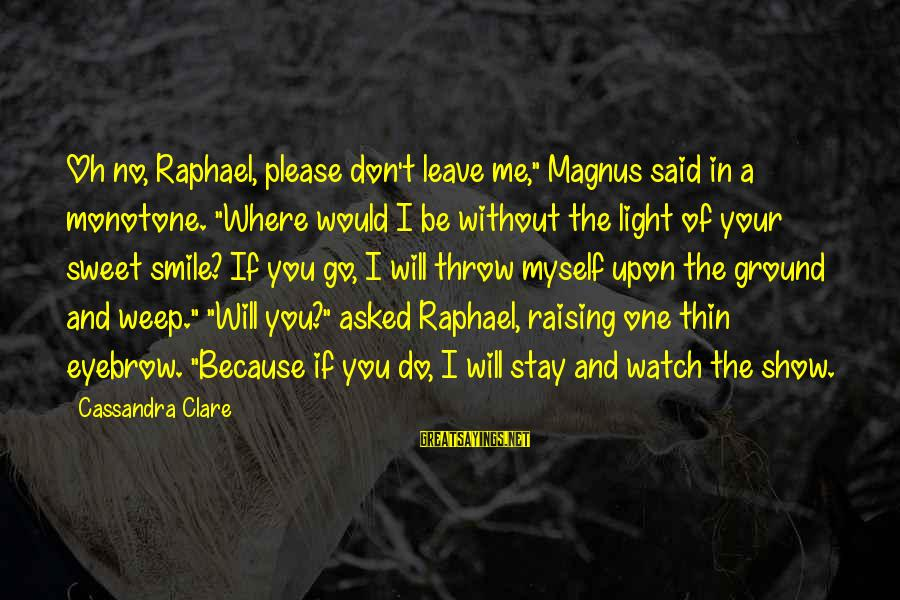 """I Smile Because Of You Sayings By Cassandra Clare: Oh no, Raphael, please don't leave me,"""" Magnus said in a monotone. """"Where would I"""