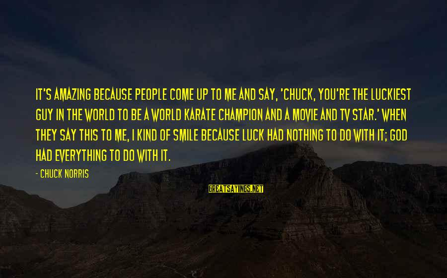 I Smile Because Of You Sayings By Chuck Norris: It's amazing because people come up to me and say, 'Chuck, you're the luckiest guy