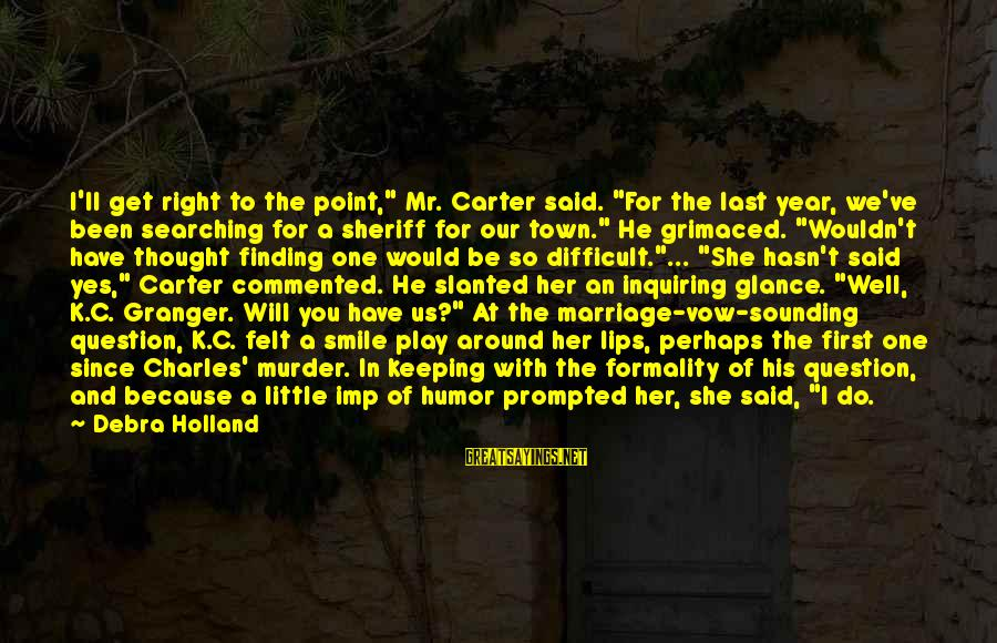 """I Smile Because Of You Sayings By Debra Holland: I'll get right to the point,"""" Mr. Carter said. """"For the last year, we've been"""