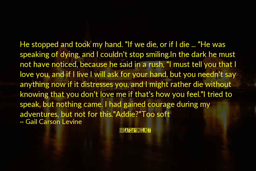 """I Smile Because Of You Sayings By Gail Carson Levine: He stopped and took my hand. """"If we die, or if I die ... """"He"""