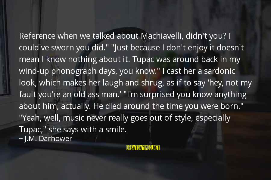 """I Smile Because Of You Sayings By J.M. Darhower: Reference when we talked about Machiavelli, didn't you? I could've sworn you did."""" """"Just because"""