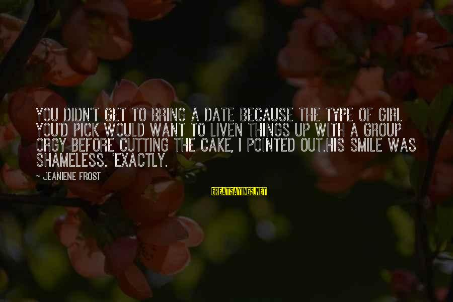 I Smile Because Of You Sayings By Jeaniene Frost: You didn't get to bring a date because the type of girl you'd pick would