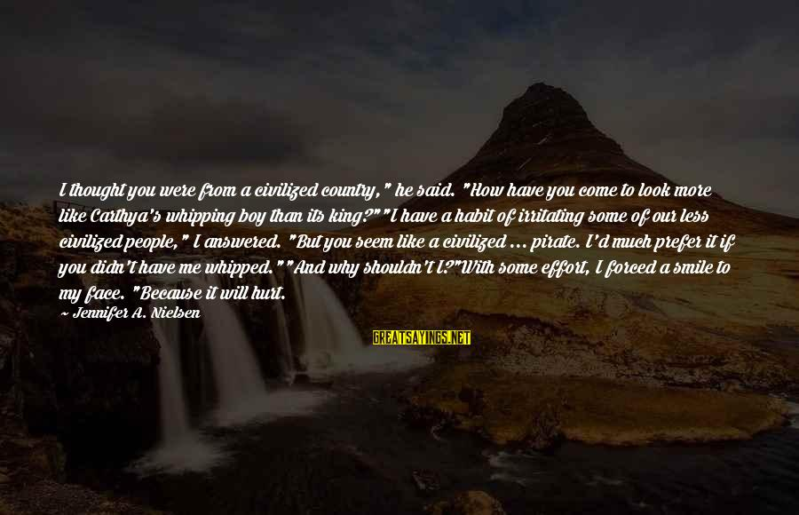 """I Smile Because Of You Sayings By Jennifer A. Nielsen: I thought you were from a civilized country,"""" he said. """"How have you come to"""