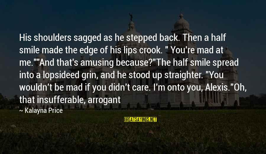 I Smile Because Of You Sayings By Kalayna Price: His shoulders sagged as he stepped back. Then a half smile made the edge of