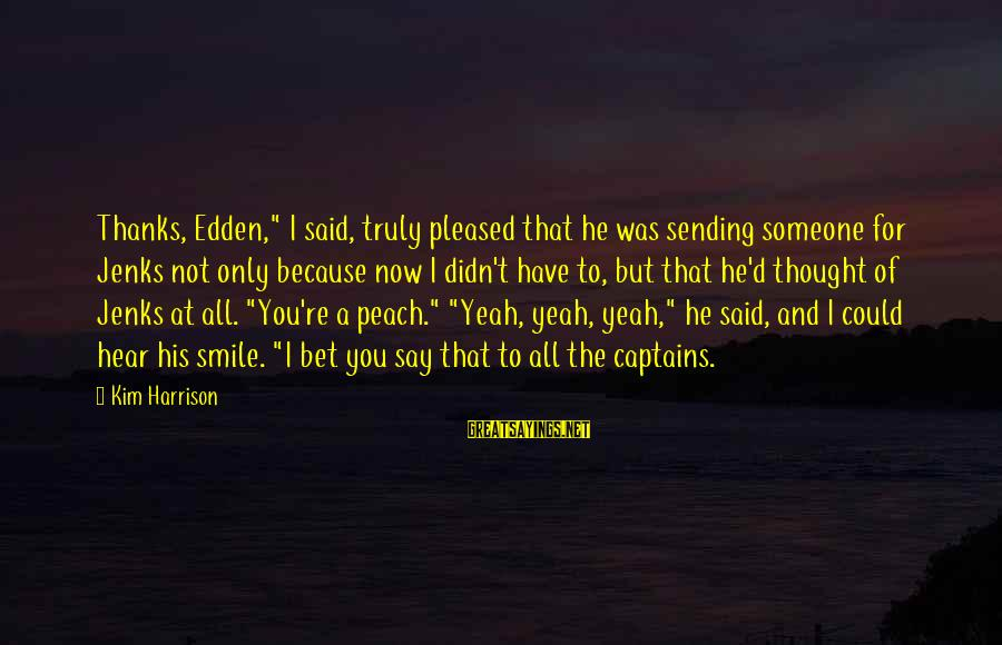 """I Smile Because Of You Sayings By Kim Harrison: Thanks, Edden,"""" I said, truly pleased that he was sending someone for Jenks not only"""