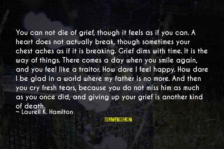 I Smile Because Of You Sayings By Laurell K. Hamilton: You can not die of grief, though it feels as if you can. A heart