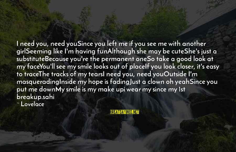 I Smile Because Of You Sayings By Lovelace: I need you, need youSince you left me if you see me with another girlSeeming