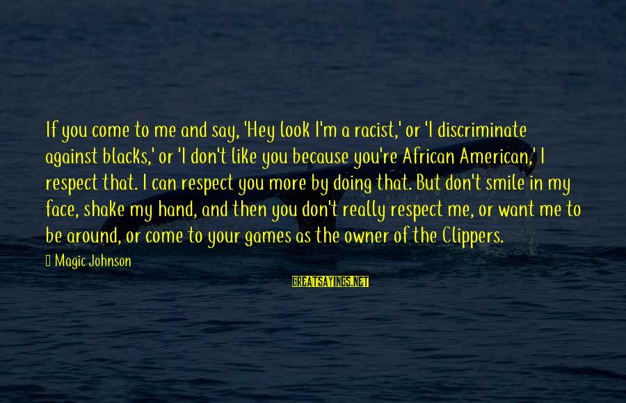 I Smile Because Of You Sayings By Magic Johnson: If you come to me and say, 'Hey look I'm a racist,' or 'I discriminate
