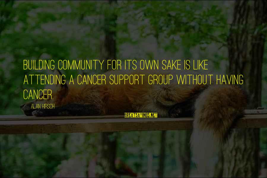 I Support Cancer Sayings By Alan Hirsch: Building community for its own sake is like attending a cancer support group without having