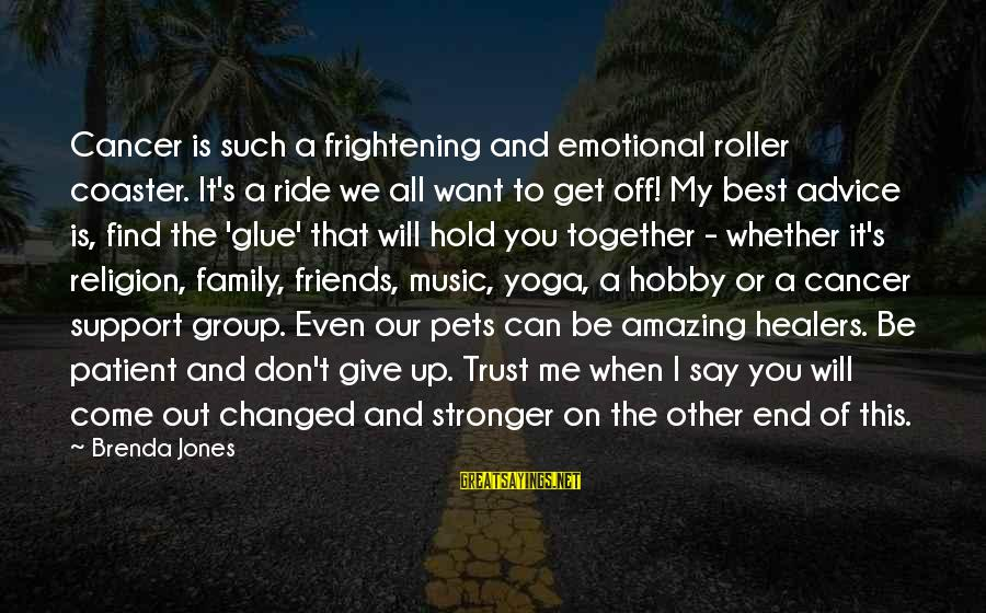 I Support Cancer Sayings By Brenda Jones: Cancer is such a frightening and emotional roller coaster. It's a ride we all want