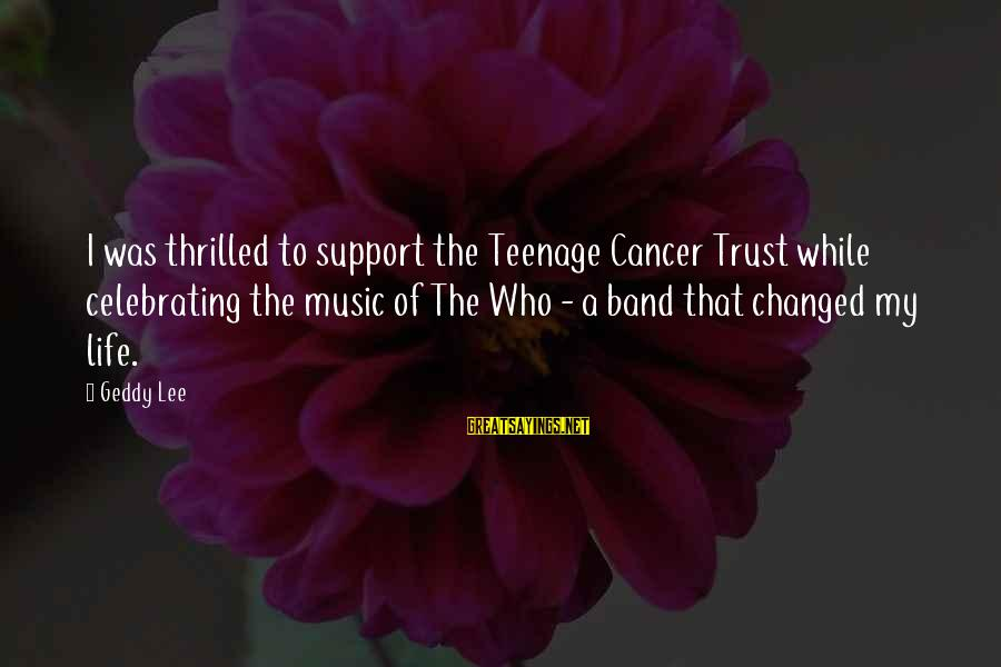 I Support Cancer Sayings By Geddy Lee: I was thrilled to support the Teenage Cancer Trust while celebrating the music of The
