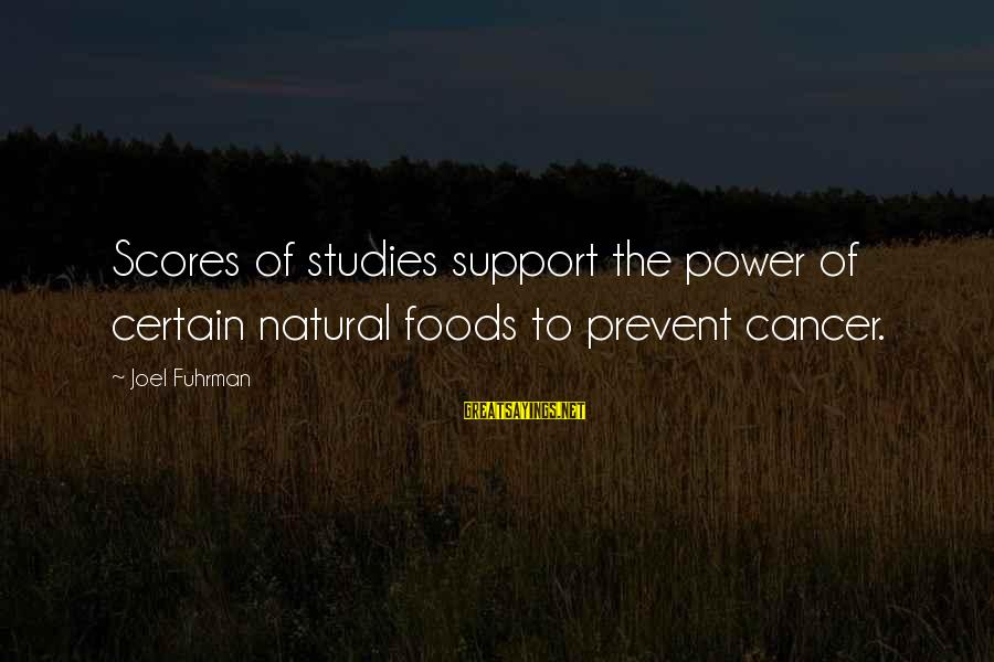 I Support Cancer Sayings By Joel Fuhrman: Scores of studies support the power of certain natural foods to prevent cancer.