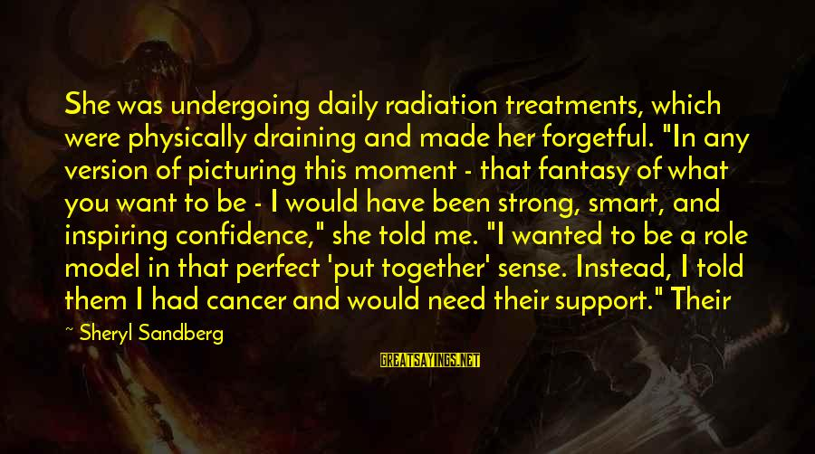 "I Support Cancer Sayings By Sheryl Sandberg: She was undergoing daily radiation treatments, which were physically draining and made her forgetful. ""In"