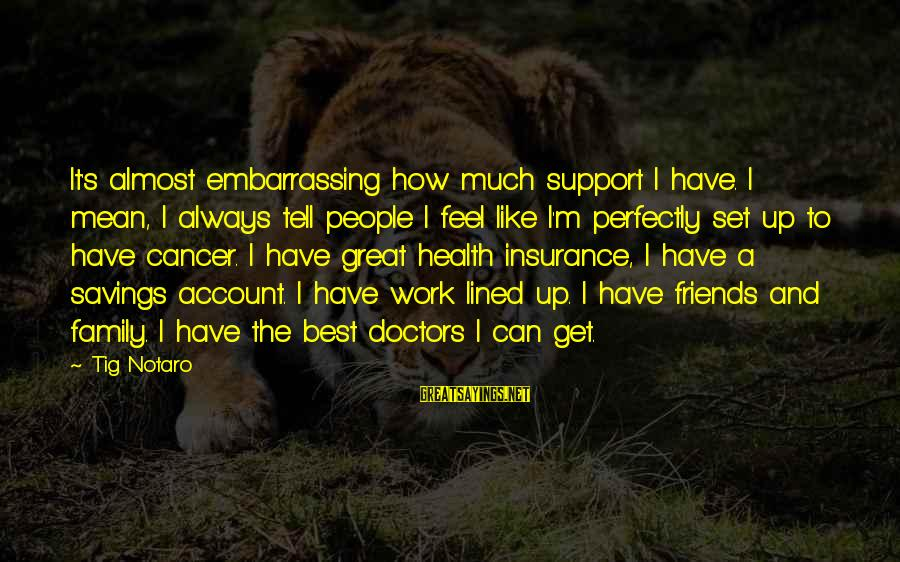 I Support Cancer Sayings By Tig Notaro: It's almost embarrassing how much support I have. I mean, I always tell people I
