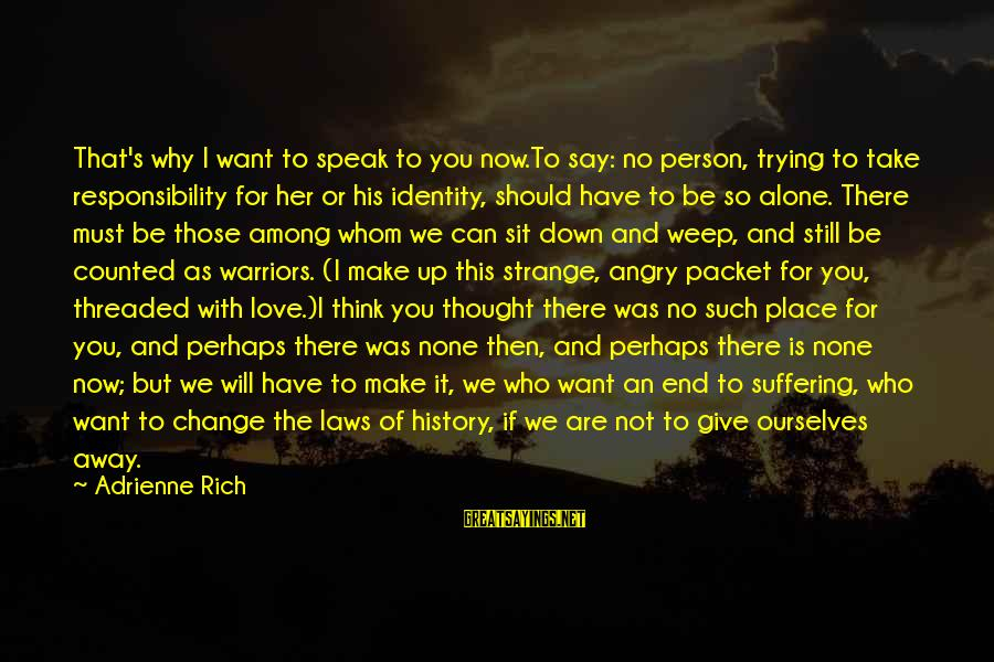 I Think We Can Make It Sayings By Adrienne Rich: That's why I want to speak to you now.To say: no person, trying to take