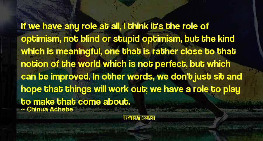 I Think We Can Make It Sayings By Chinua Achebe: If we have any role at all, I think it's the role of optimism, not