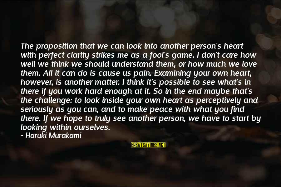 I Think We Can Make It Sayings By Haruki Murakami: The proposition that we can look into another person's heart with perfect clarity strikes me