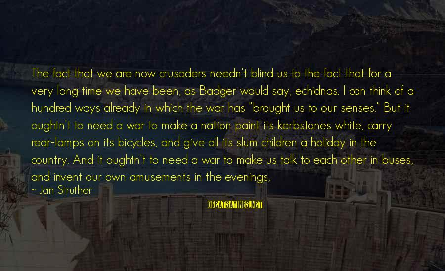 I Think We Can Make It Sayings By Jan Struther: The fact that we are now crusaders needn't blind us to the fact that for