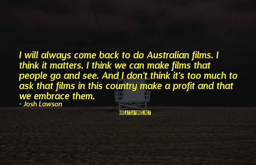 I Think We Can Make It Sayings By Josh Lawson: I will always come back to do Australian films. I think it matters. I think