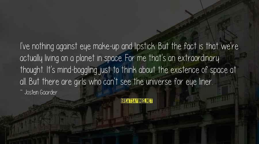 I Think We Can Make It Sayings By Jostein Gaarder: I've nothing against eye make-up and lipstick. But the fact is that we're actually living