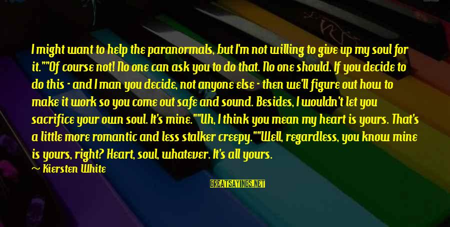 I Think We Can Make It Sayings By Kiersten White: I might want to help the paranormals, but I'm not willing to give up my