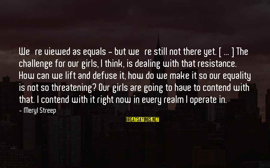 I Think We Can Make It Sayings By Meryl Streep: We're viewed as equals - but we're still not there yet. [ ... ] The