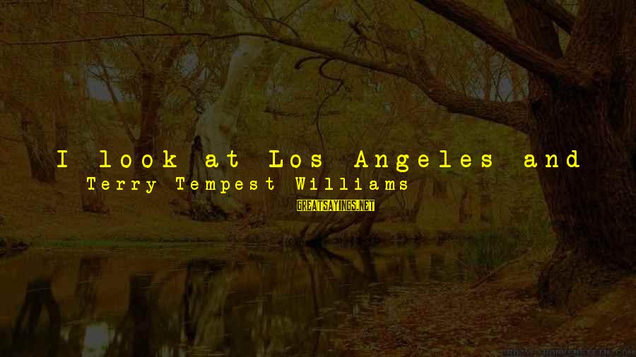 I Think We Can Make It Sayings By Terry Tempest Williams: I look at Los Angeles and I ask myself, How can this ever be sustainable?