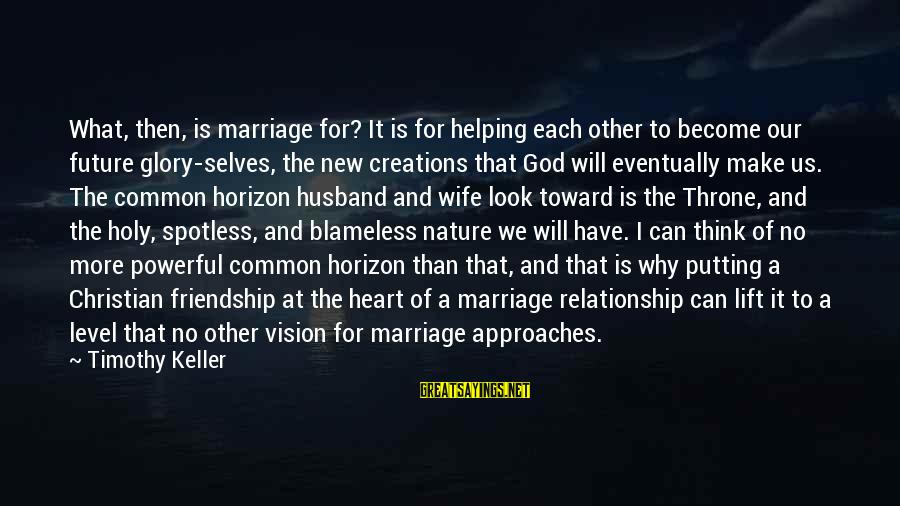 I Think We Can Make It Sayings By Timothy Keller: What, then, is marriage for? It is for helping each other to become our future