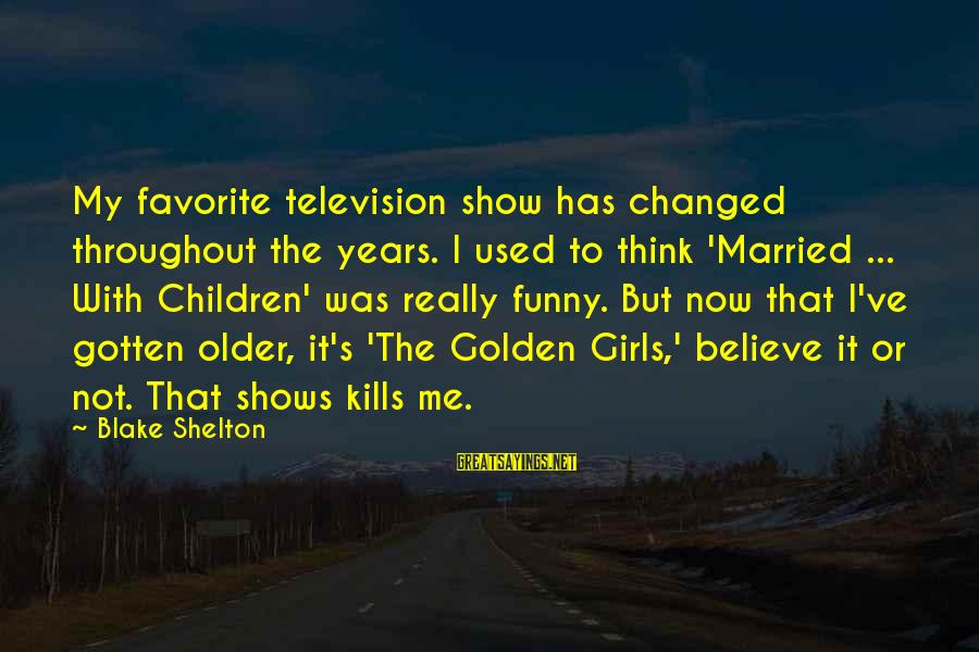 I Used To Think Funny Sayings By Blake Shelton: My favorite television show has changed throughout the years. I used to think 'Married ...
