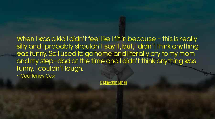 I Used To Think Funny Sayings By Courteney Cox: When I was a kid I didn't feel like I fit in because - this