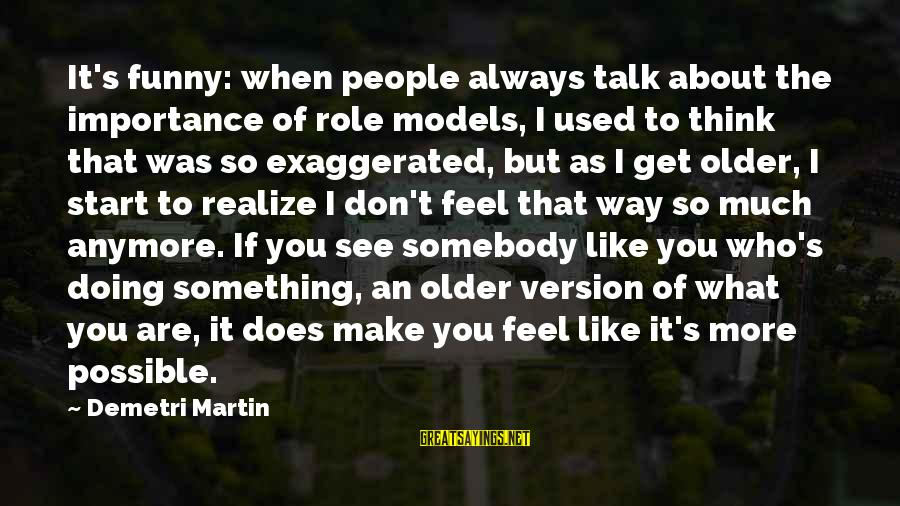 I Used To Think Funny Sayings By Demetri Martin: It's funny: when people always talk about the importance of role models, I used to