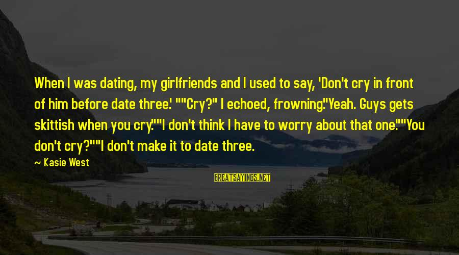 I Used To Think Funny Sayings By Kasie West: When I was dating, my girlfriends and I used to say, 'Don't cry in front