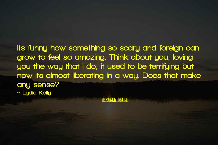 I Used To Think Funny Sayings By Lydia Kelly: Its funny how something so scary and foreign can grow to feel so amazing. Think