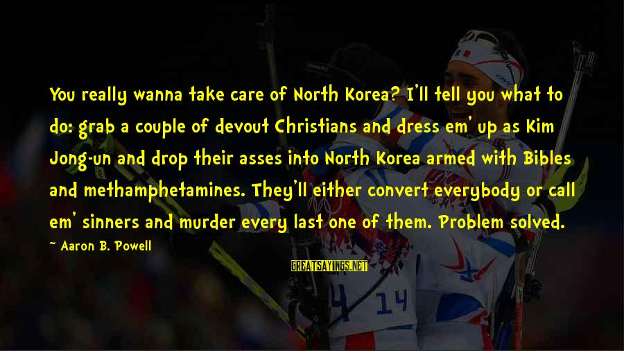 I Wanna Call You Sayings By Aaron B. Powell: You really wanna take care of North Korea? I'll tell you what to do: grab