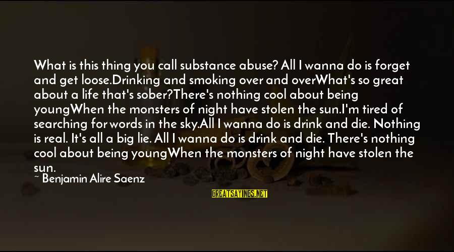 I Wanna Call You Sayings By Benjamin Alire Saenz: What is this thing you call substance abuse? All I wanna do is forget and