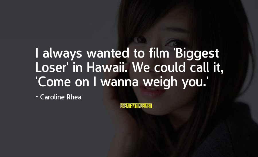 I Wanna Call You Sayings By Caroline Rhea: I always wanted to film 'Biggest Loser' in Hawaii. We could call it, 'Come on