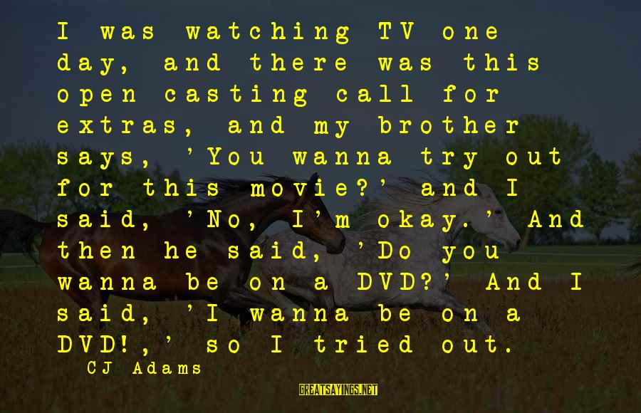 I Wanna Call You Sayings By CJ Adams: I was watching TV one day, and there was this open casting call for extras,