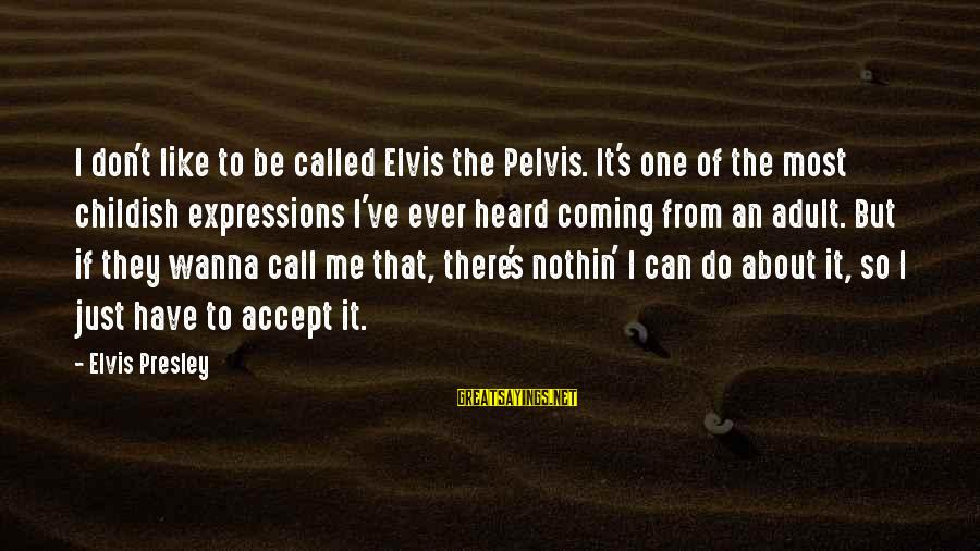 I Wanna Call You Sayings By Elvis Presley: I don't like to be called Elvis the Pelvis. It's one of the most childish