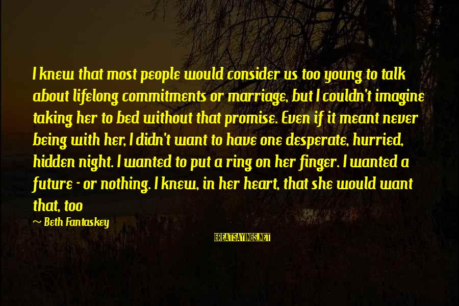 I Want A Promise Ring Sayings By Beth Fantaskey: I knew that most people would consider us too young to talk about lifelong commitments