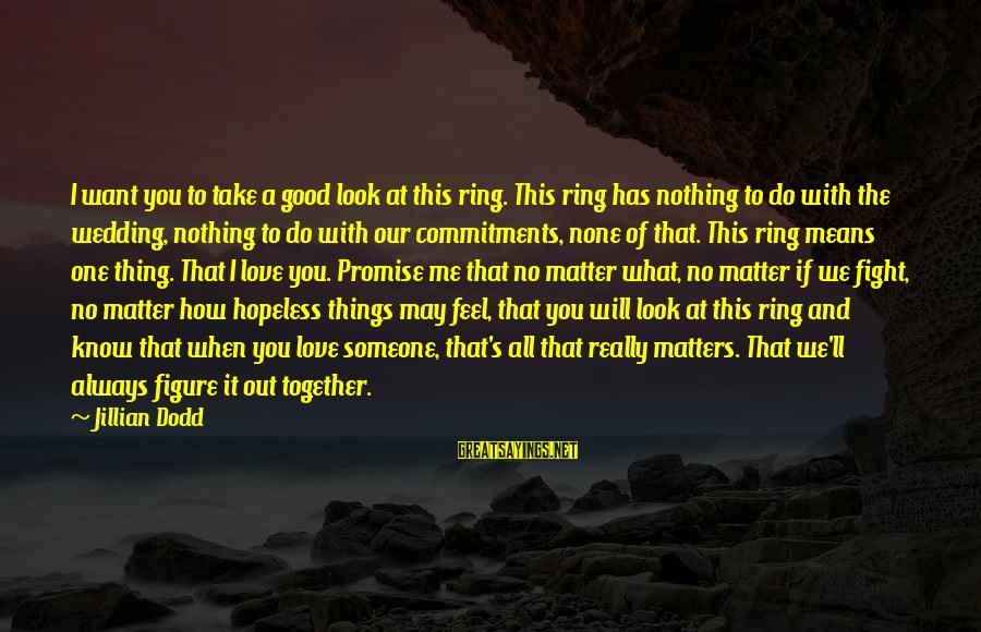 I Want A Promise Ring Sayings By Jillian Dodd: I want you to take a good look at this ring. This ring has nothing