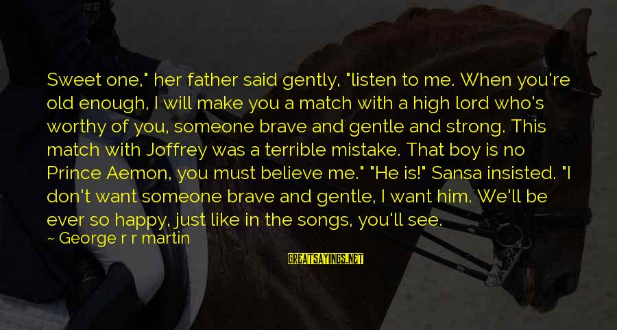 """I Want Someone To Listen To Me Sayings By George R R Martin: Sweet one,"""" her father said gently, """"listen to me. When you're old enough, I will"""