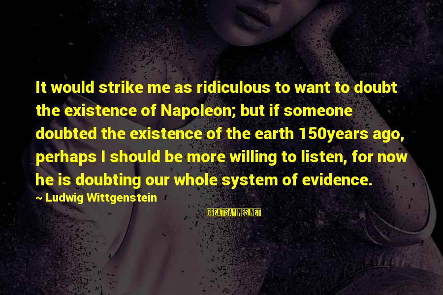 I Want Someone To Listen To Me Sayings By Ludwig Wittgenstein: It would strike me as ridiculous to want to doubt the existence of Napoleon; but