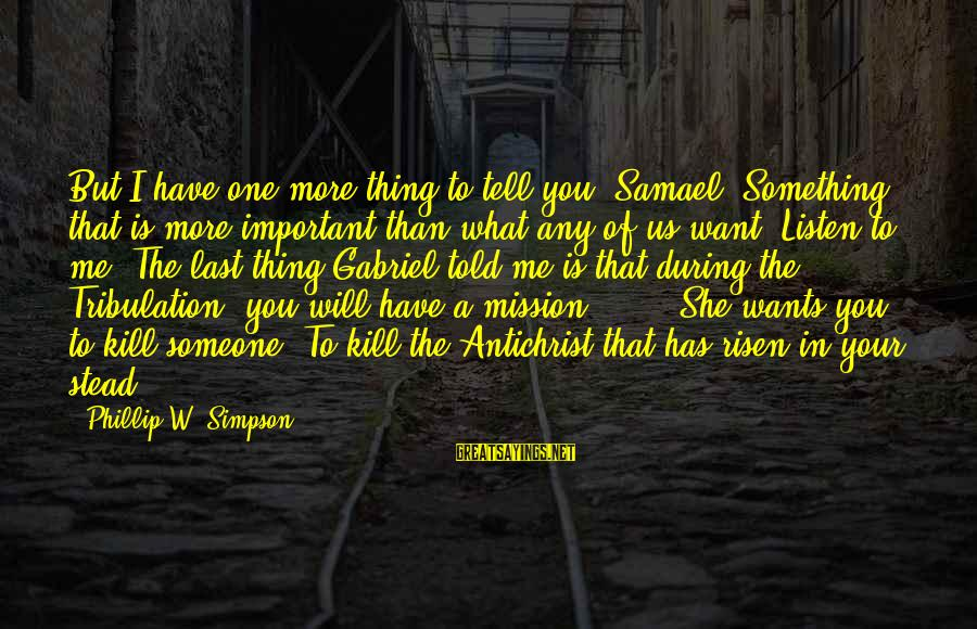 I Want Someone To Listen To Me Sayings By Phillip W. Simpson: But I have one more thing to tell you, Samael. Something that is more important