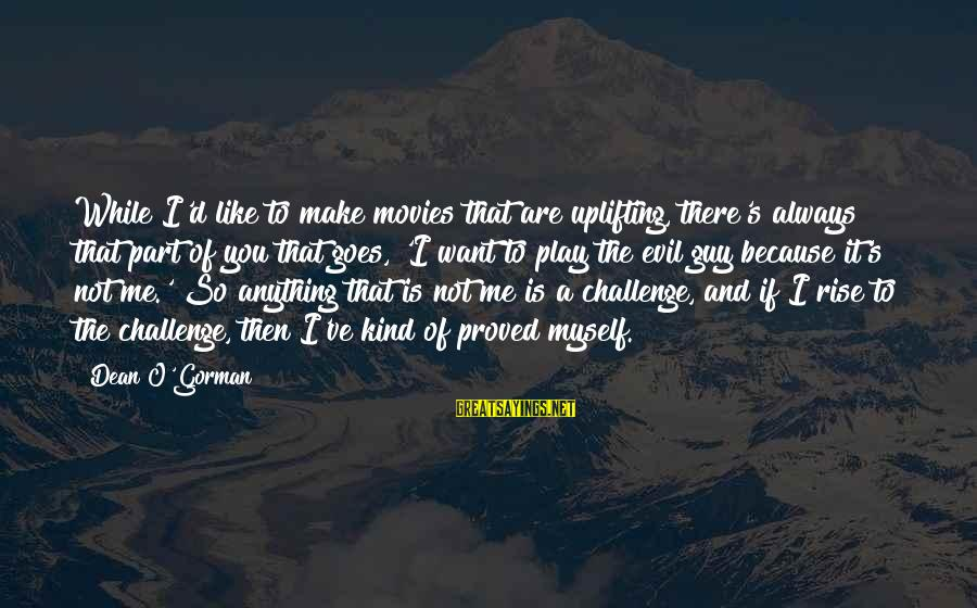 I Want That Guy Sayings By Dean O'Gorman: While I'd like to make movies that are uplifting, there's always that part of you