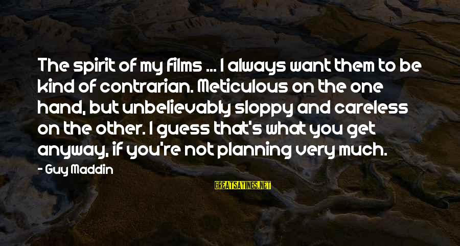 I Want That Guy Sayings By Guy Maddin: The spirit of my films ... I always want them to be kind of contrarian.
