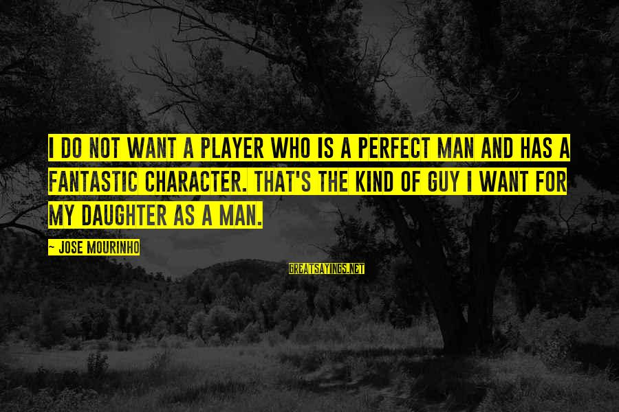 I Want That Guy Sayings By Jose Mourinho: I do not want a player who is a perfect man and has a fantastic